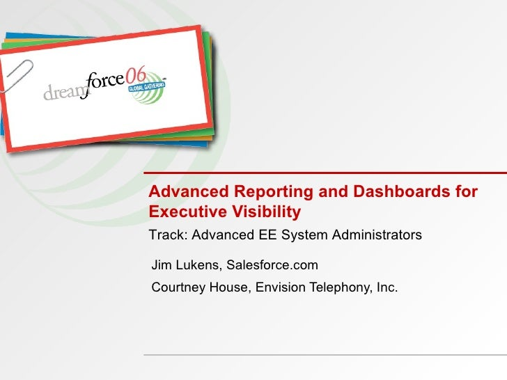 Advanced Reporting and Dashboards for Executive Visibility Jim Lukens, Salesforce.com Courtney House, Envision Telephony, ...