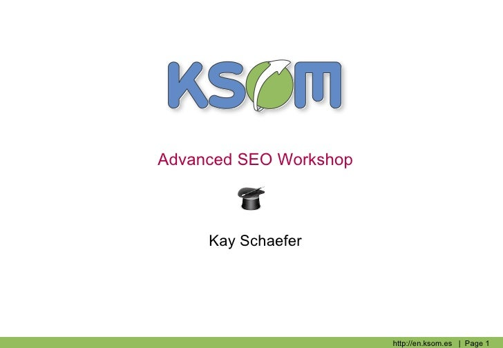 Advanced SEO Workshop     Kay Schaefer                        http://en.ksom.es | Page 1
