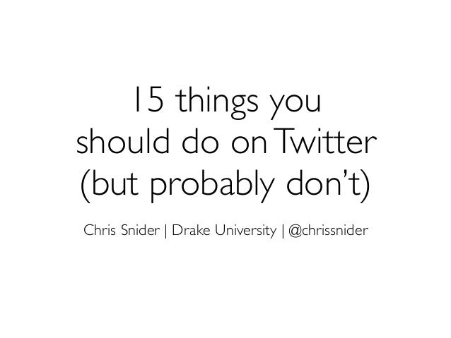 15 things you should do onTwitter (but probably don't) Chris Snider | Drake University | @chrissnider