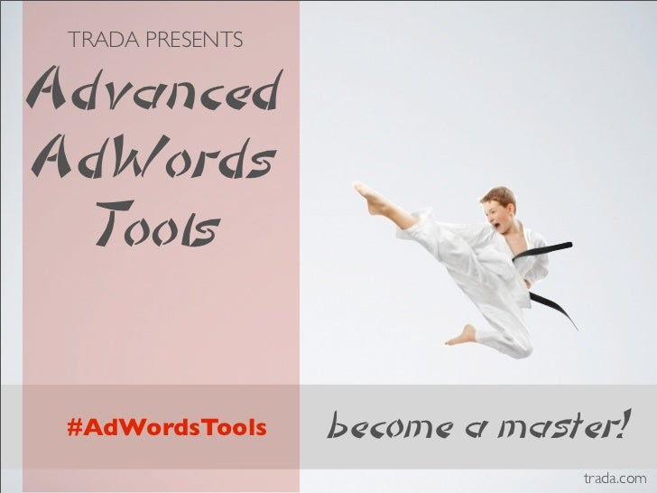 TRADA PRESENTSAdvancedAdWords  Tools #AdWordsTools    become a master!                               trada.com