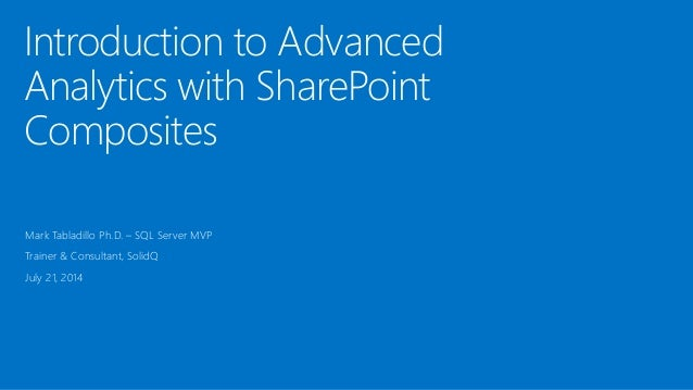 Introduction to Advanced Analytics with SharePoint Composites Mark Tabladillo Ph.D. – SQL Server MVP Trainer & Consultant,...