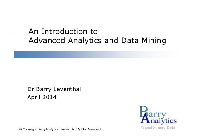 An Introduction to Advanced Analytics and Data Mining Transforming Data Dr Barry Leventhal April 2014 © Copyright BarryAna...
