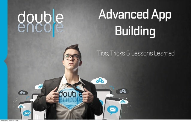Advanced App                              Building                            Tips, Tricks & Lessons LearnedWednesday, Feb...
