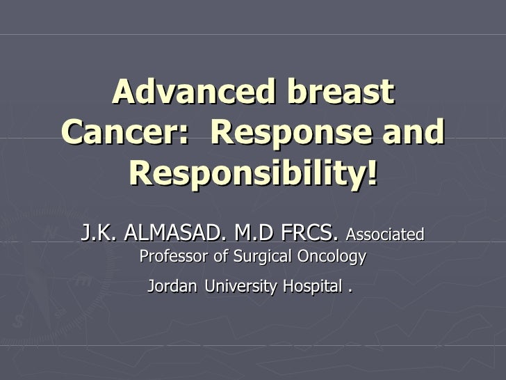 Advanced breast Cancer:  Response and Responsibility! J.K. ALMASAD. M.D FRCS.  Associated Professor of Surgical Oncology J...