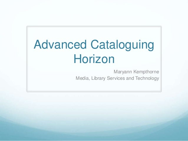 Advanced Cataloguing Horizon Maryann Kempthorne Media, Library Services and Technology