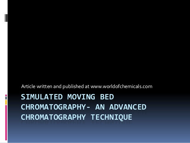 SIMULATED MOVING BED CHROMATOGRAPHY- AN ADVANCED CHROMATOGRAPHY TECHNIQUE Article written and published at www.worldofchem...