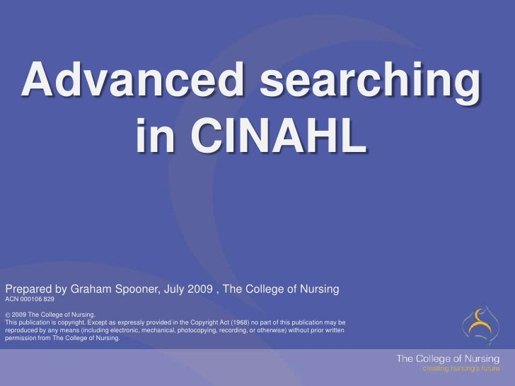 Advanced searching in CINAHL<br />Prepared by Graham Spooner, July 2009 , The College of NursingACN 000106 829<br />2009 ...