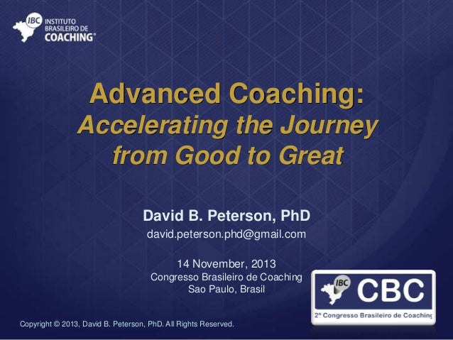 Advanced Coaching: Accelerating the Journey from Good to Great David B. Peterson, PhD david.peterson.phd@gmail.com 14 Nove...
