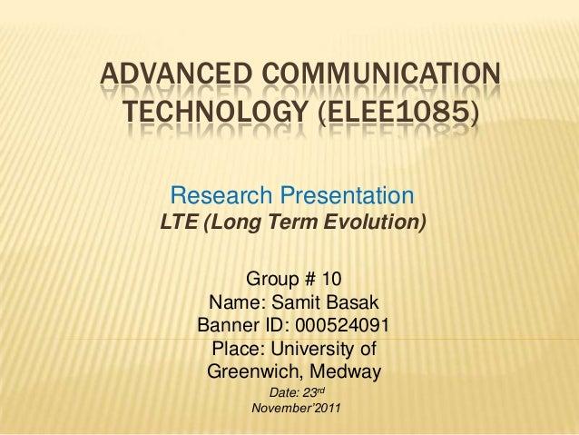 ADVANCED COMMUNICATION TECHNOLOGY (ELEE1085) Research Presentation LTE (Long Term Evolution) Group # 10 Name: Samit Basak ...
