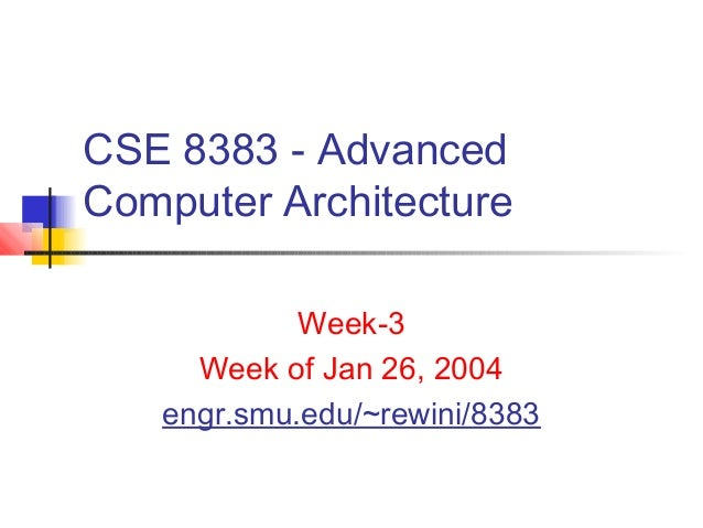CSE 8383 - AdvancedComputer Architecture            Week-3     Week of Jan 26, 2004   engr.smu.edu/~rewini/8383