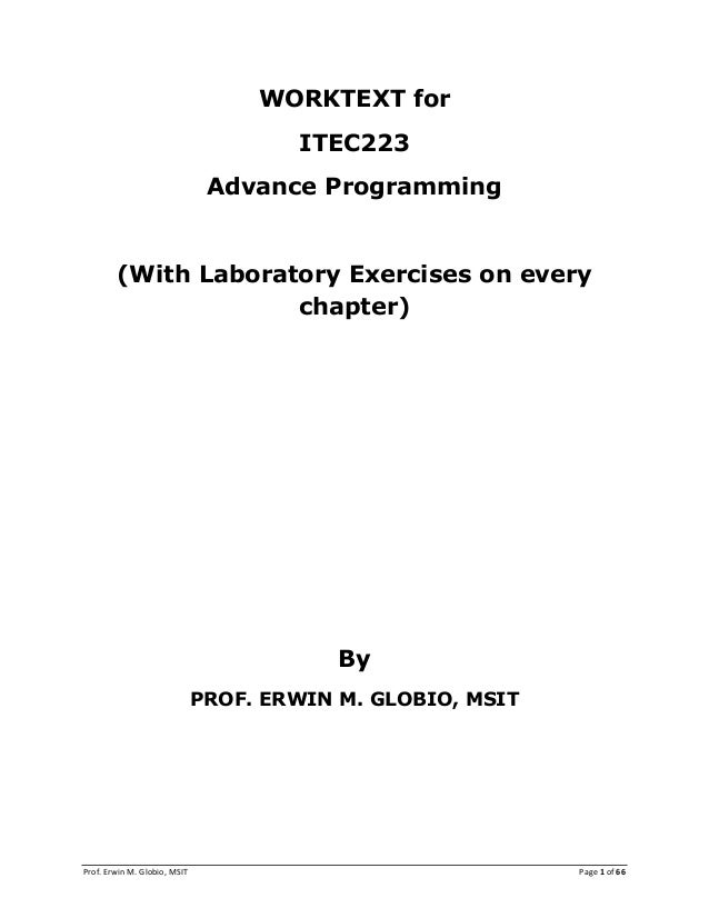 Prof. Erwin M. Globio, MSIT Page 1 of 66 WORKTEXT for ITEC223 Advance Programming (With Laboratory Exercises on every chap...