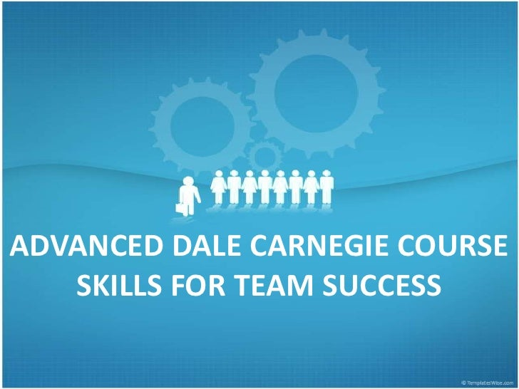 ADVANCED DALE CARNEGIE COURSE   SKILLS FOR TEAM SUCCESS