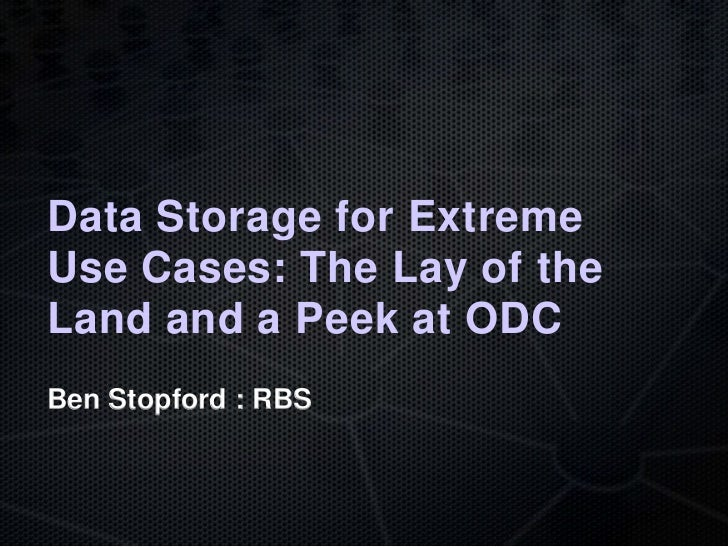 Data Storage for ExtremeUse Cases: The Lay of theLand and a Peek at ODCBen Stopford : RBS