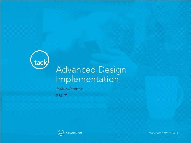 Advanced DesignImplementationJoshua Jamison5.15.12      PRESENTATION   ANDEVCON • MAY 15, 2012