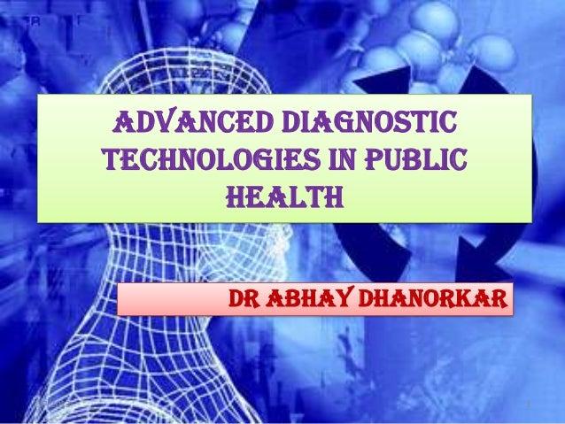 Advanced Diagnostic           Technologies in Public                  Health                  Dr Abhay Dhanorkar2/7/2013  ...