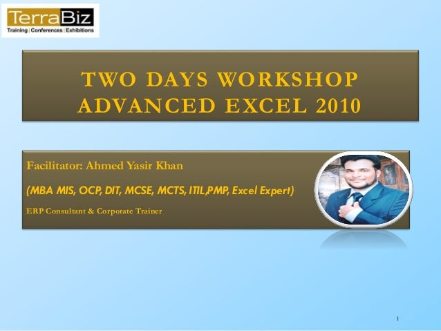 1 TWO DAYS WORKSHOP ADVANCED EXCEL 2010 Facilitator: Ahmed Yasir Khan (MBA MIS, OCP, DIT, MCSE, MCTS, ITIL,PMP, Excel Expe...