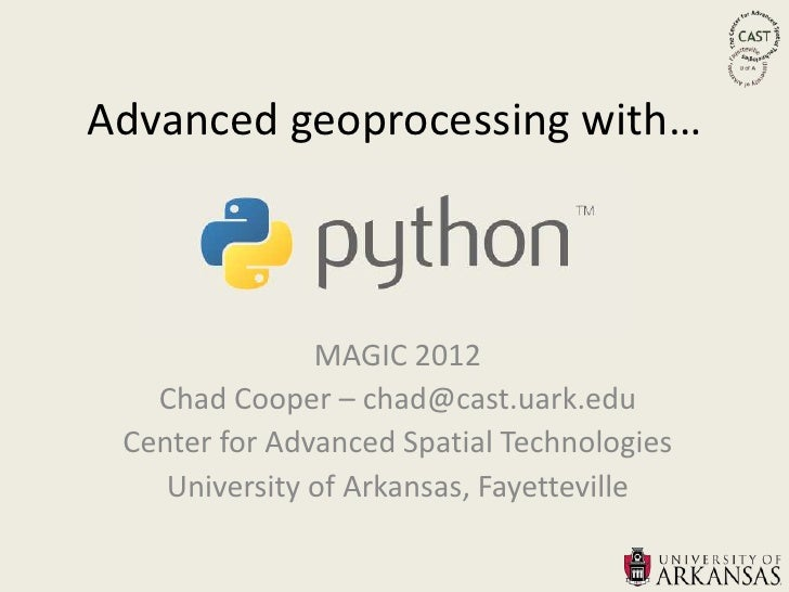 Advanced geoprocessing with…               MAGIC 2012   Chad Cooper – chad@cast.uark.edu Center for Advanced Spatial Techn...