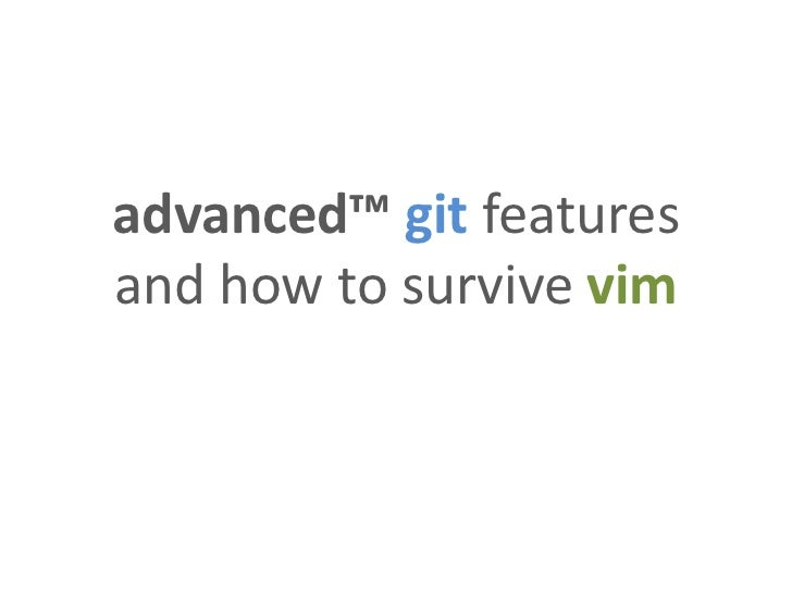 advanced™ git featuresand how to survive vim