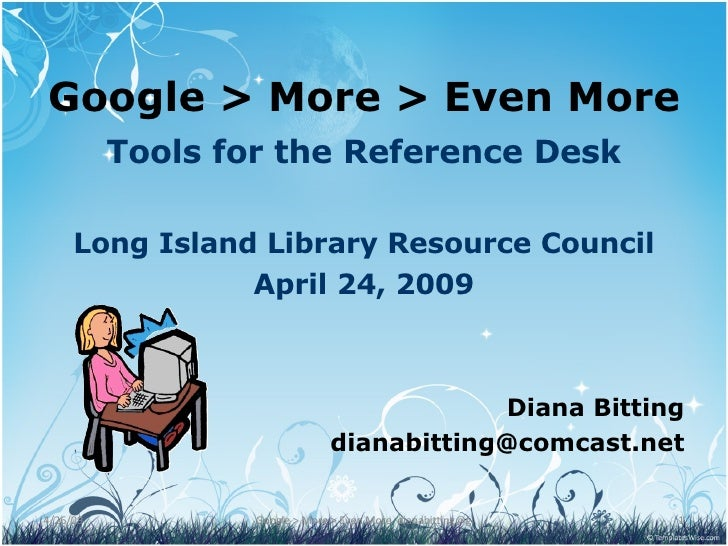 Google > More > Even More Tools for the Reference Desk Long Island Library Resource Council April 24, 2009 Diana Bitting [...