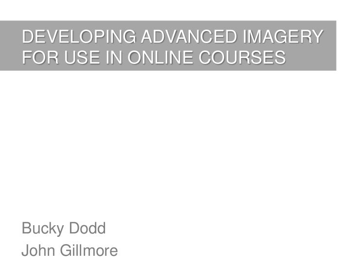 DEVELOPING ADVANCED IMAGERYFOR USE IN ONLINE COURSESBucky DoddJohn Gillmore