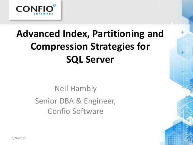 Advanced Index, Partitioning and Compression Strategies for SQL Server Neil Hambly Senior DBA & Engineer, Confio Software ...