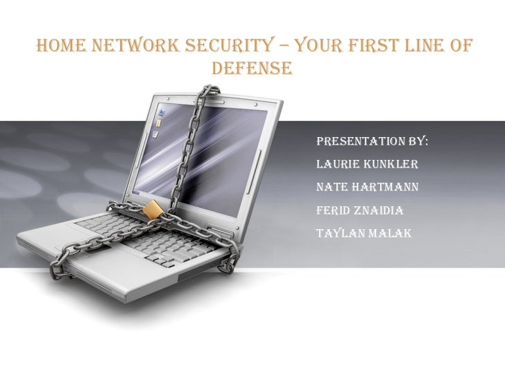 Home Network Security – Your First Line of Defense   Presentation BY:  Laurie Kunkler Nate Hartmann Ferid ZNaIdia Taylan m...