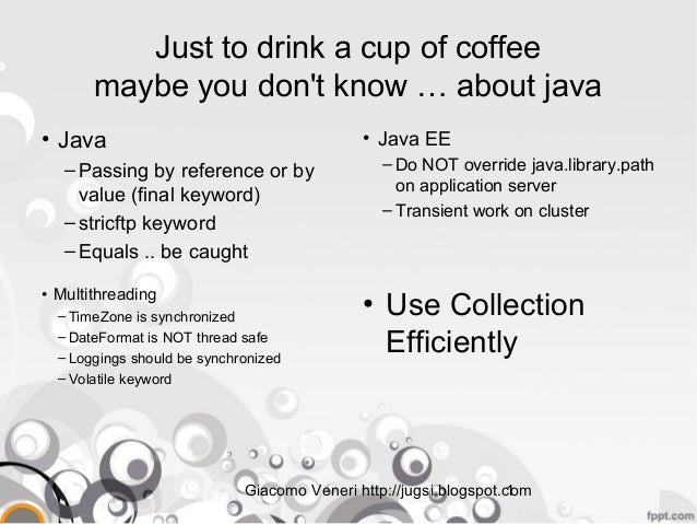 Giacomo Veneri http://jugsi.blogspot.com1 Just to drink a cup of coffee maybe you don't know … about java • Java – Passing...