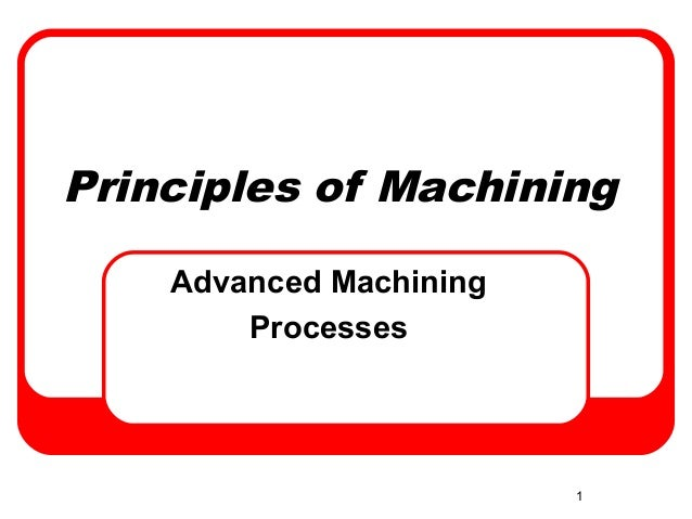 1Principles of MachiningAdvanced MachiningProcesses