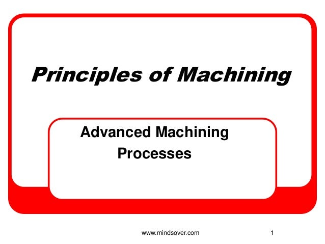 1 Principles of Machining Advanced Machining Processes www.mindsover.com