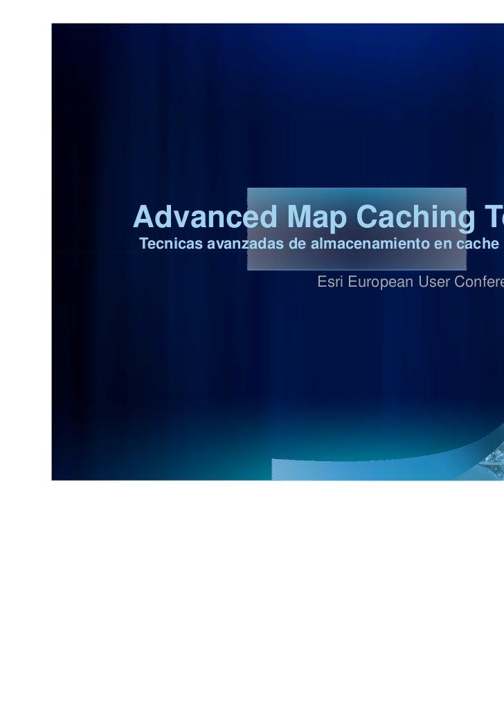 Advanced Map Caching TopicsTecnicas avanzadas de almacenamiento en cache de mapas                      Esri European User ...