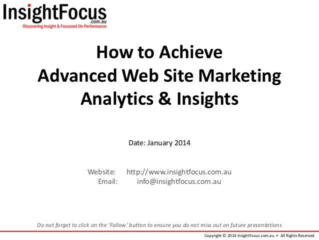 How to Achieve Advanced Web Site Marketing Analytics & Insights Date: January 2014  Website: Email:  http://www.insightfoc...