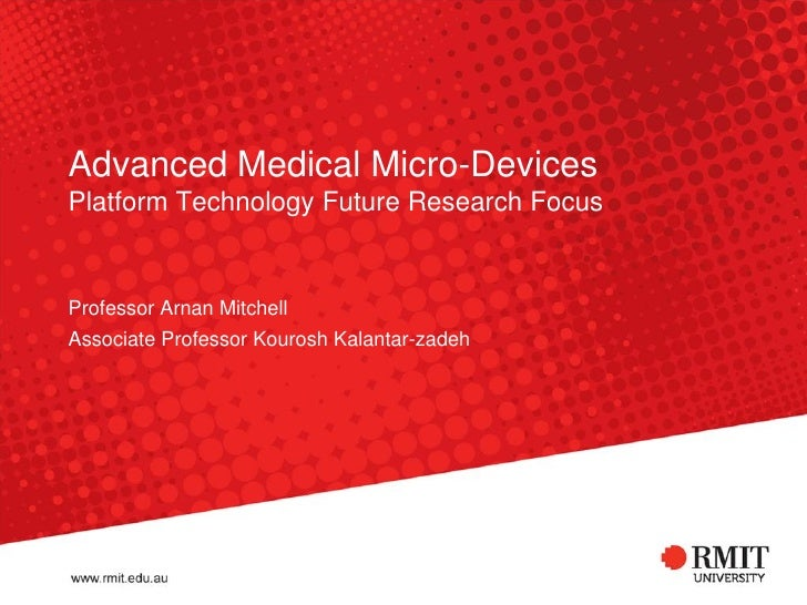 Advanced Medical Micro-DevicesPlatform Technology Future Research FocusProfessor Arnan MitchellAssociate Professor Kourosh...