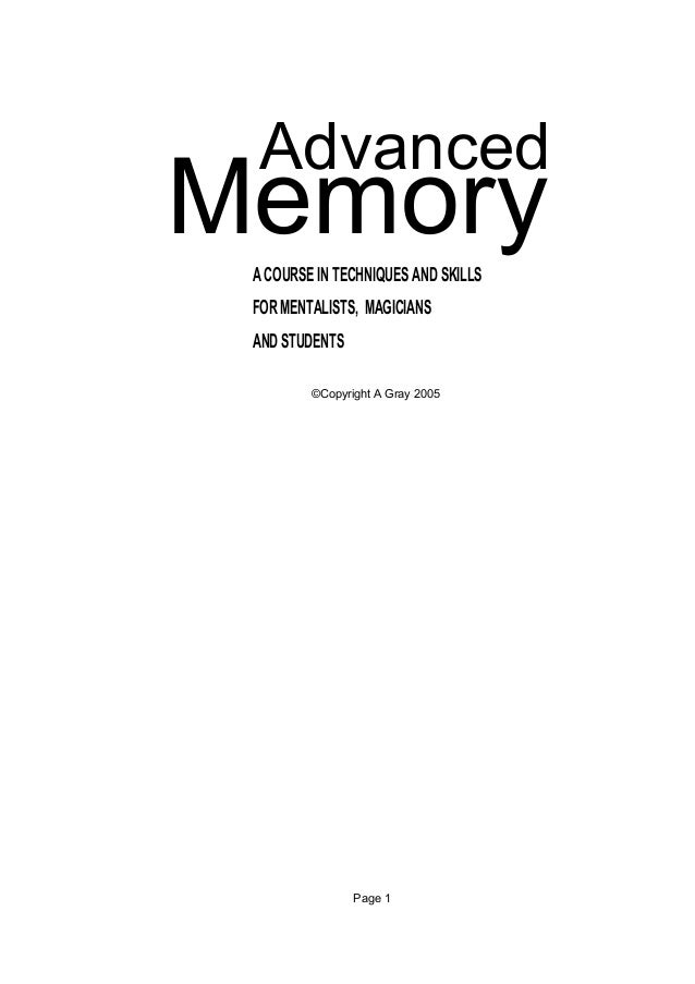 AdvancedMemory A COURSE IN TECHNIQUES AND SKILLS FOR MENTALISTS, MAGICIANS AND STUDENTS         ©Copyright A Gray 2005    ...