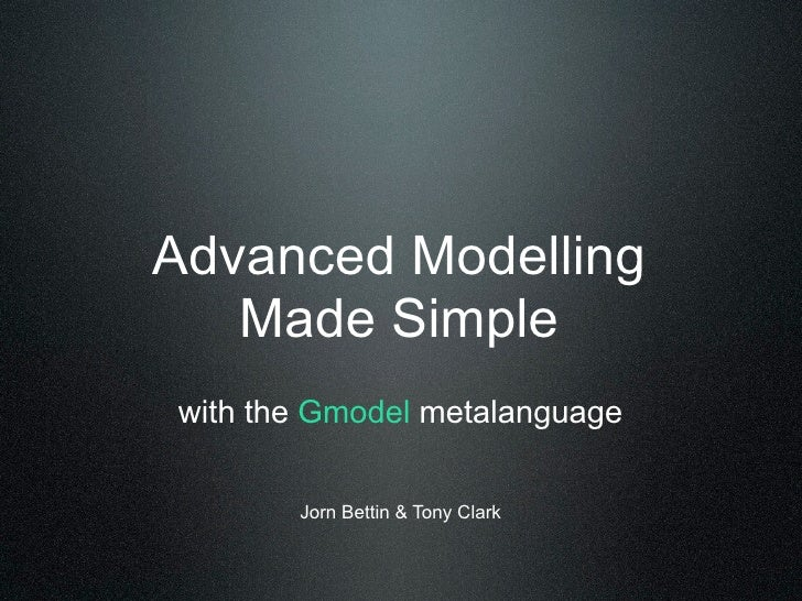 Advanced Modelling    Made Simple with the Gmodel metalanguage         Jorn Bettin & Tony Clark