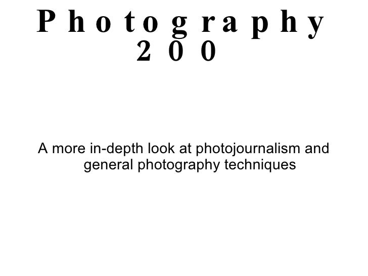 Photography 200 A more in-depth look at photojournalism and general photography techniques
