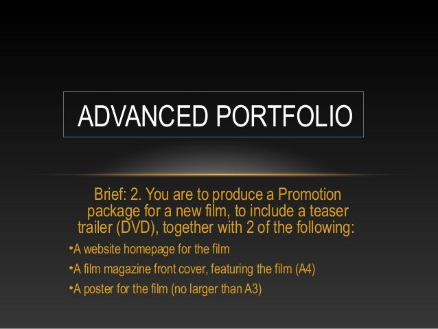 ADVANCED PORTFOLIO Brief: 2. You are to produce a Promotion package for a new film, to include a teaser trailer (DVD), tog...