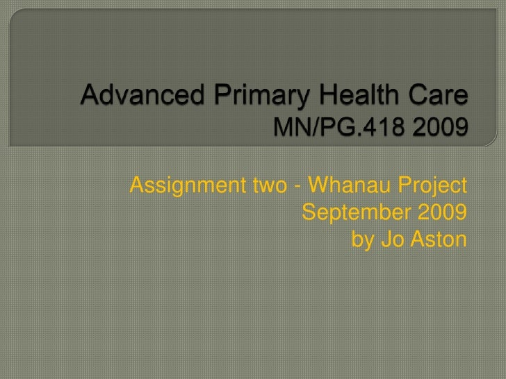 Advanced Primary Health Care MN/PG.418 2009 <br />Assignment two - Whanau Project <br />September 2009<br />by Jo Aston<br />