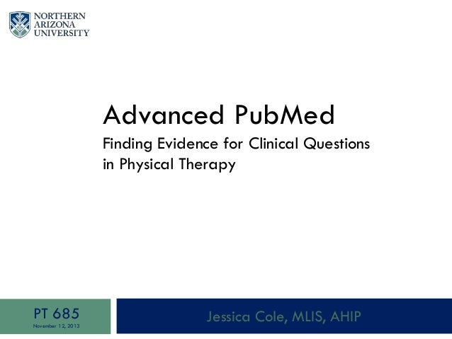 Advanced PubMed Finding Evidence for Clinical Questions in Physical Therapy Jessica Cole, MLIS, AHIPPT 685 November 12, 20...