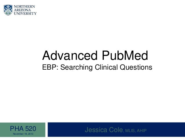 Advanced PubMed EBP: Searching Clinical Questions Jessica Cole, MLIS, AHIPPHA 520 November 19, 2013