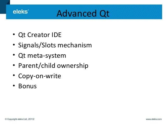 Advanced Qt•   Qt Creator IDE•   Signals/Slots mechanism•   Qt meta-system•   Parent/child ownership•   Copy-on-write•   B...