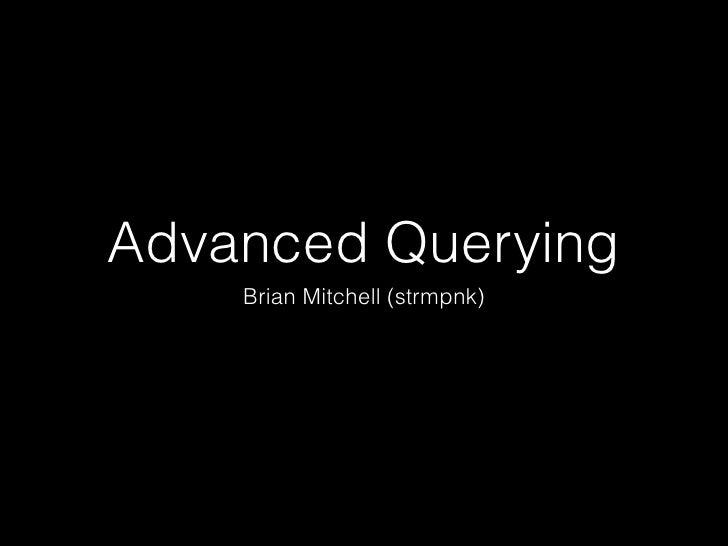 Advanced Querying    Brian Mitchell (strmpnk)