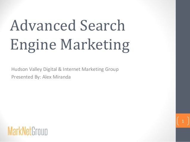 Advanced Search Engine Marketing Hudson Valley Digital & Internet Marketing Group Presented By: Alex Miranda  1