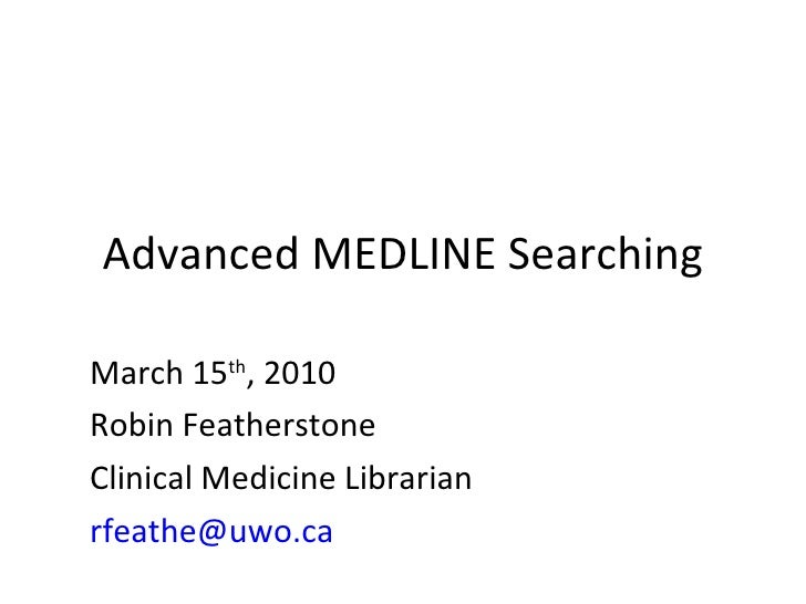 Advanced MEDLINE Searching March 15 th , 2010 Robin Featherstone Clinical Medicine Librarian [email_address]