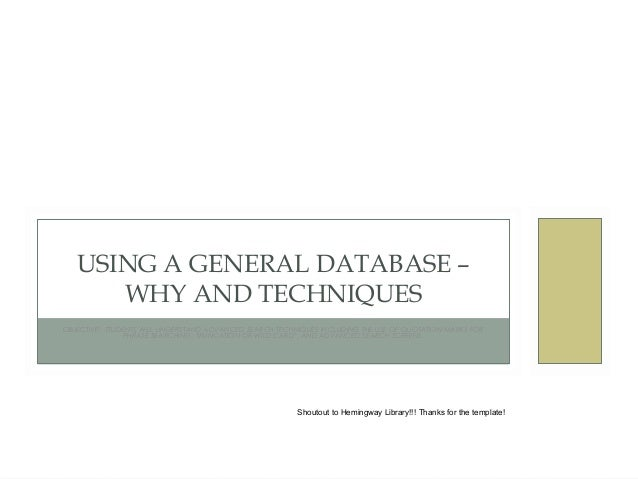 USING A GENERAL DATABASE – WHY AND TECHNIQUES OBJECTIVE: STUDENTS WILL UNDERSTAND ADVANCED SEARCH TECHNIQUES INCLUDING THE...