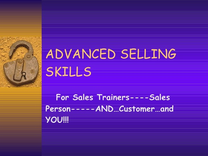ADVANCED SELLING SKILLS For Sales Trainers----Sales Person-----AND…Customer…and YOU!!!
