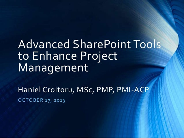 Advanced SharePoint Tools to Enhance Project Management Haniel Croitoru, MSc, PMP, PMI-ACP O CTO B E R 17, 20 13