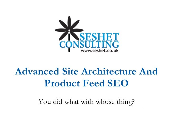 Advanced Site Architecture And Product Feed SEO You did what with whose thing?