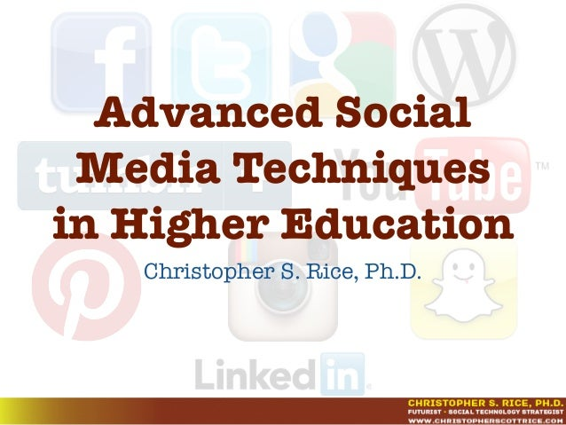 Advanced Social Media Techniques in Higher Education Christopher S. Rice, Ph.D.