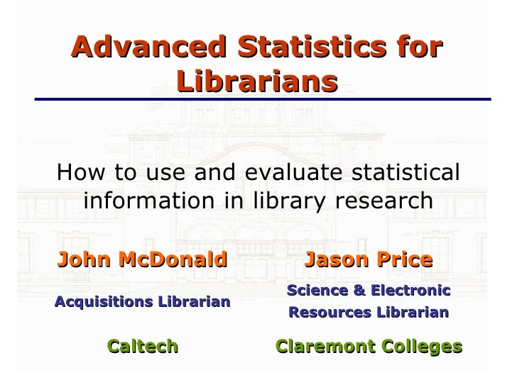 Advanced Statistics for Librarians How to use and evaluate statistical information in library research <ul><ul><li>Claremo...