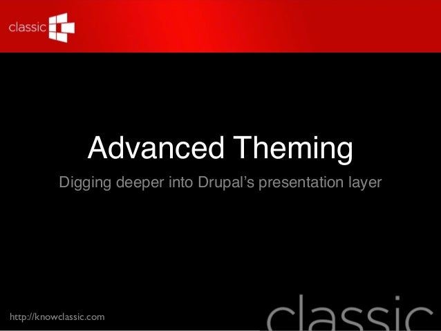 Advanced Theming           Digging deeper into Drupal's presentation layerhttp://knowclassic.com